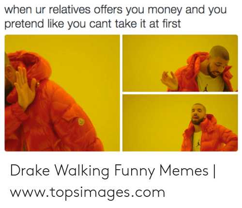 drake walking: when ur relatives offers you money and you  pretend like you cant take it at first Drake Walking Funny Memes | www.topsimages.com