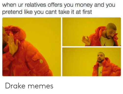 Cant Take It: when ur relatives offers you money and you  pretend like you cant take it at first Drake memes