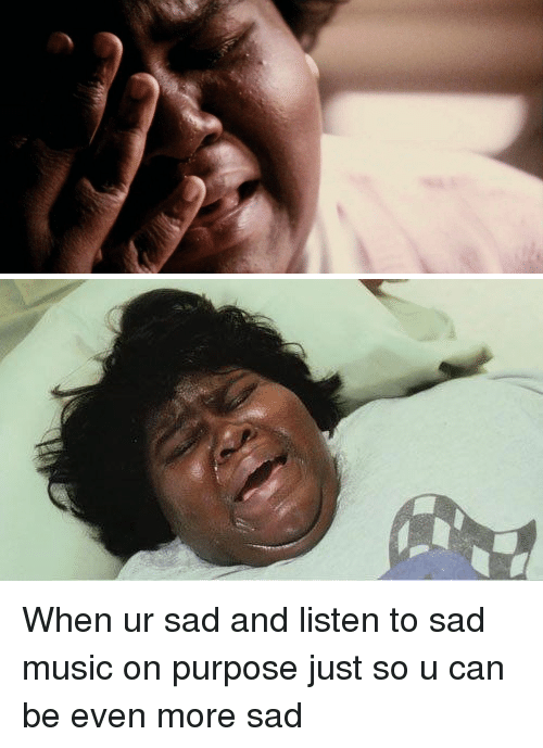 Girl Memes, Can, and Listener: When ur sad and listen to sad music on purpose just so u can be even more sad