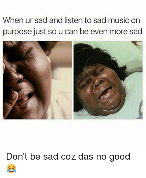 Memes, Music, and Good: When ur sad and listen to sad music on  purpose just so u can be even more sad Don't be sad coz das no good 😂