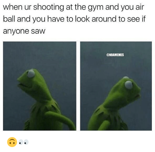 Gym, Nba, and Saw: when ur shooting at the gym and you air  ball and you have to look around to see if  anyone saw  @NBAMEMES 🙃👀