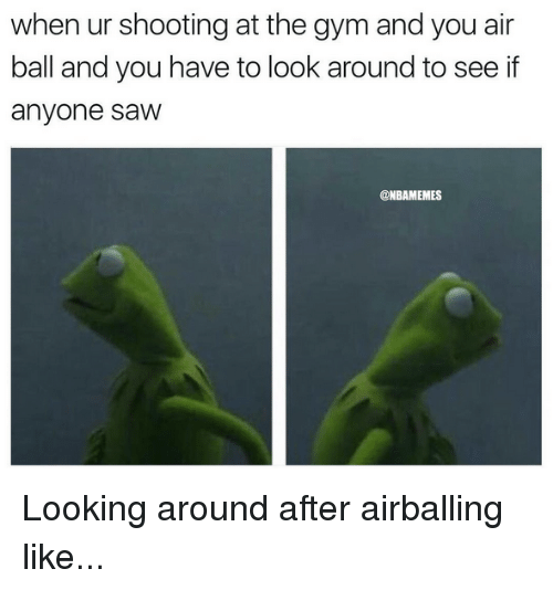 Gym, Nba, and Saw: when  ur  shooting  at  the  gym  and  you  air  ball and you have to look around to see if  anyone saw  @NBAMEMES Looking around after airballing like...