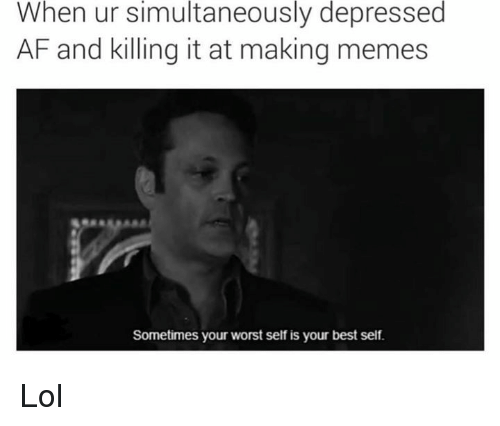 Making Meme: When ur simultaneously depressed  AF and killing it at making memes  Sometimes your worst self is your best self. Lol