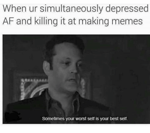Making Meme: When ur simultaneously depressed  AF and killing it at making memes  Sometimes your worst self is your best self.