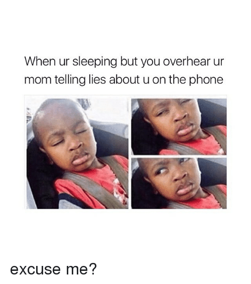 Phone, Sleeping, and Girl Memes: When ur sleeping but you overhear ur  mom telling lies about u on the phone excuse me?
