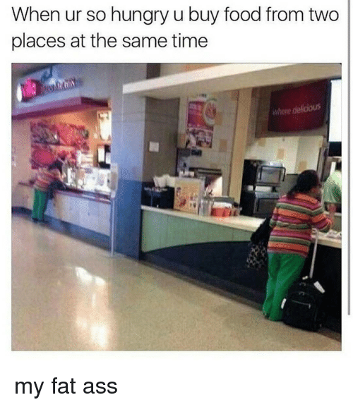 Fat Ass, Funny, and Fat Asses: When ur so hungry u buy food from two  places at the same time my fat ass
