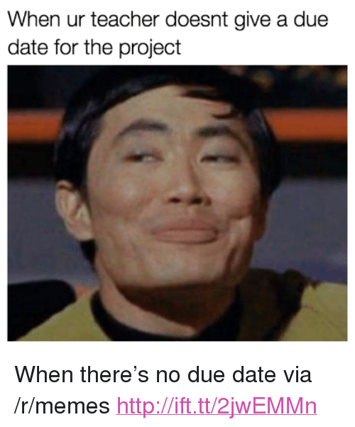 """due date: When ur teacher doesnt give a due  date for the project <p>When there&rsquo;s no due date via /r/memes <a href=""""http://ift.tt/2jwEMMn"""">http://ift.tt/2jwEMMn</a></p>"""