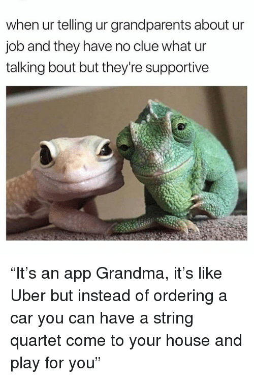 "Grandma, Memes, and Uber: when ur telling ur grandparents about ur  job and they have no clue what ur  talking bout but they're supportive ""It's an app Grandma, it's like Uber but instead of ordering a car you can have a string quartet come to your house and play for you"""