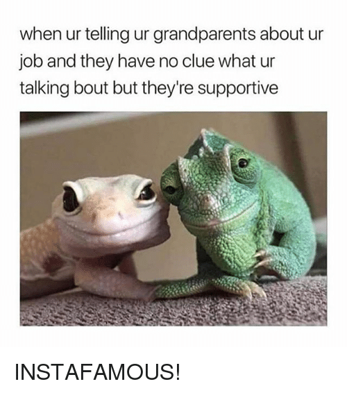 Girl Memes, Job, and Clue: when ur telling ur grandparents about ur  job and they have no clue what ur  talking bout but they're supportive INSTAFAMOUS!