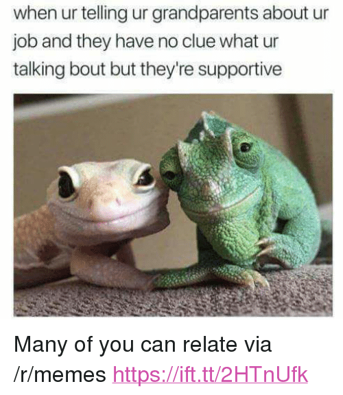 "Memes, Job, and Clue: when ur telling ur grandparents about ur  job and they have no clue what ur  talking bout but they're supportive <p>Many of you can relate via /r/memes <a href=""https://ift.tt/2HTnUfk"">https://ift.tt/2HTnUfk</a></p>"