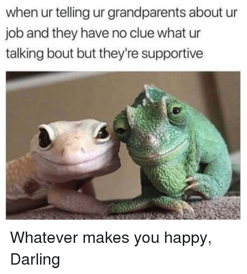 Happy, Job, and Clue: when ur telling ur grandparents about ur  job and they have no clue what ur  talking bout but they're supportive <p>Whatever makes you happy, Darling</p>