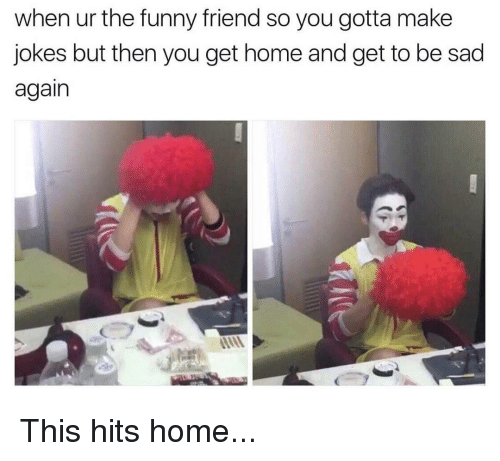 funny friends: when ur the funny friend so you gotta make  jokes but then you get home and get to be sad  again This hits home...