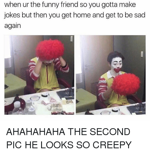 funny friends: when ur the funny friend so you gotta make  jokes but then you get home and get to be sad  again AHAHAHAHA THE SECOND PIC HE LOOKS SO CREEPY