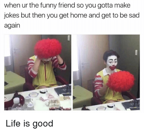 funny friends: when ur the funny friend so you gotta make  jokes but then you get home and get to be sad  again Life is good