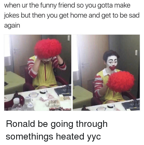 funny friends: when ur the funny friend so you gotta make  jokes but then you get home and get to be sad  again Ronald be going through somethings heated yyc
