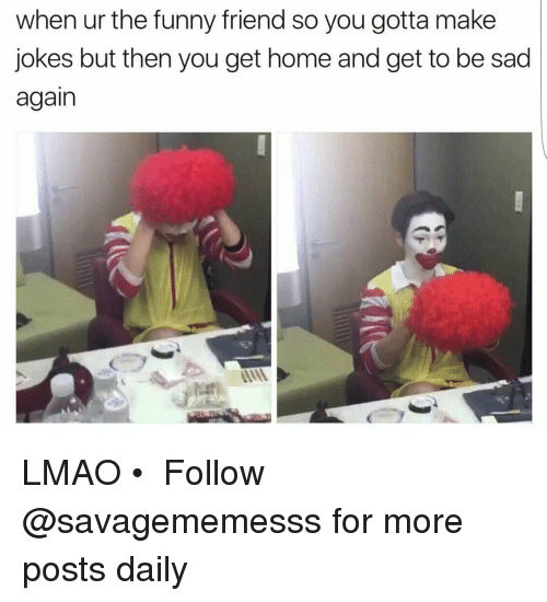 funny friends: when ur the funny friend so you gotta make  jokes but then you get home and get to be sad  again LMAO • ➫➫ Follow @savagememesss for more posts daily