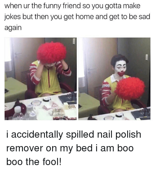 funny friends: when ur the funny friend so you gotta make  jokes but then you get home and get to be sad  again i accidentally spilled nail polish remover on my bed i am boo boo the fool!