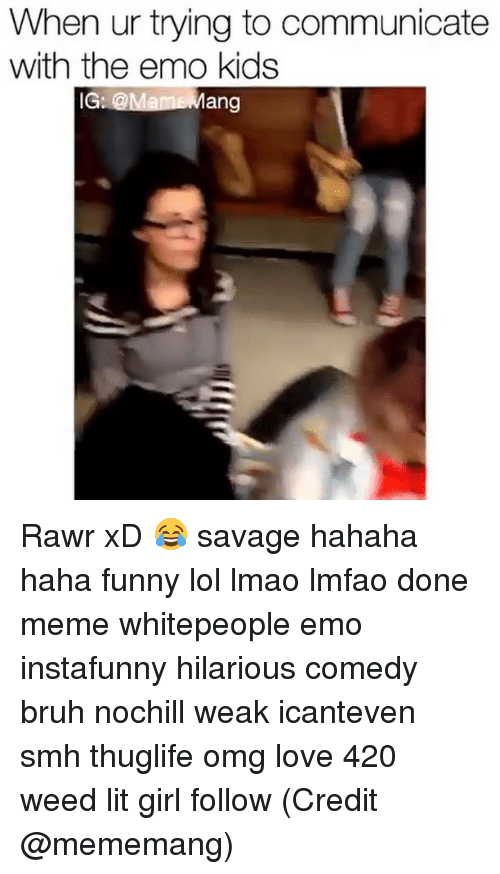 420 Weed: When ur trying to communicate  with the emo kids  IG: @Mann Mang Rawr xD 😂 savage hahaha haha funny lol lmao lmfao done meme whitepeople emo instafunny hilarious comedy bruh nochill weak icanteven smh thuglife omg love 420 weed lit girl follow (Credit @mememang)