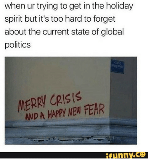 holiday spirit: when ur trying to get in the holiday  spirit but it's too hard to forget  about the current state of global  politics  MERRY CRIS!S  AND A HAPPYI NEW FEAR  funny.Co
