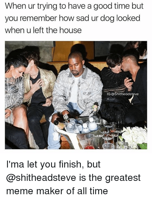meme maker: When ur trying to have a good time but  you remember how sad ur dog looked  whenuleft the house  IG: OShitheadsteve I'ma let you finish, but @shitheadsteve is the greatest meme maker of all time