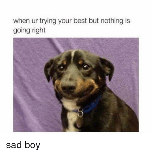 sad boy: when ur trying your best but nothing is  going right sad boy