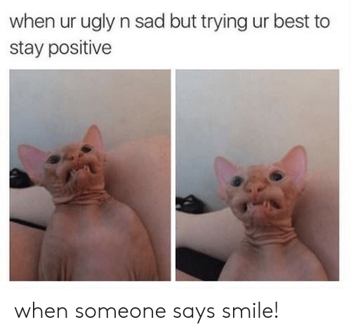 stay positive: when ur ugly n sad but trying ur best to  stay positive when someone says smile!