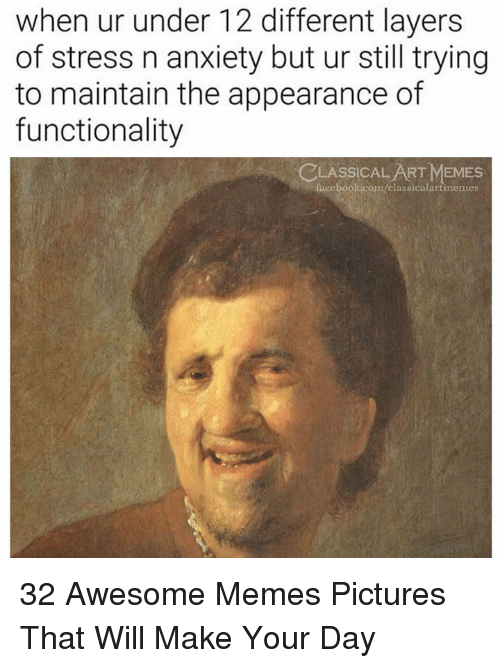 Facebook, Memes, and Anxiety: when ur under 12 different layer:s  of stress n anxiety but ur still trying  to maintain the appearance of  functionality  CLASSİCALART MEMES  facebook.com/classicalartimemes 32 Awesome Memes Pictures That Will Make Your Day