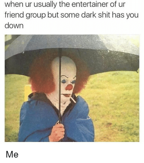 Girl Memes, Dark, and Darkness: when ur usually the entertainer of ur  friend group but some dark shit has you  down Me