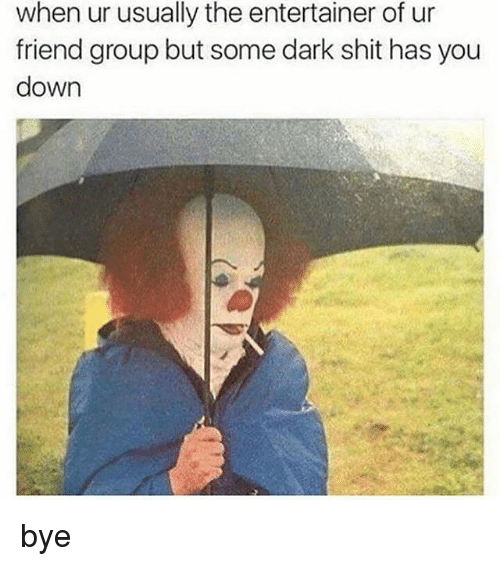 Shit, Black Twitter, and Dark: when ur usually the entertainer of ur  friend group but some dark shit has you  down bye