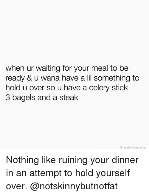 not skinny: when ur waiting for your meal to be  ready &  u wana have a lil something to  hold u over so u have a celery stick  3 bagels and a steak  @not skinny butnotfat Nothing like ruining your dinner in an attempt to hold yourself over. @notskinnybutnotfat