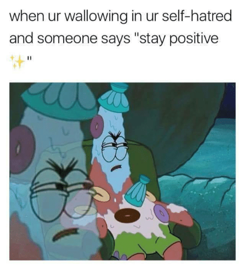 "Hatred: when ur wallowing in ur self-hatred  and someone says ""stay positivee"