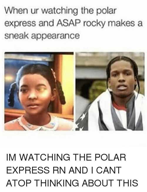 when ur watching the polar express and asap rocky makes 8384811 when ur watching the polar express and asap rocky makes a sneak