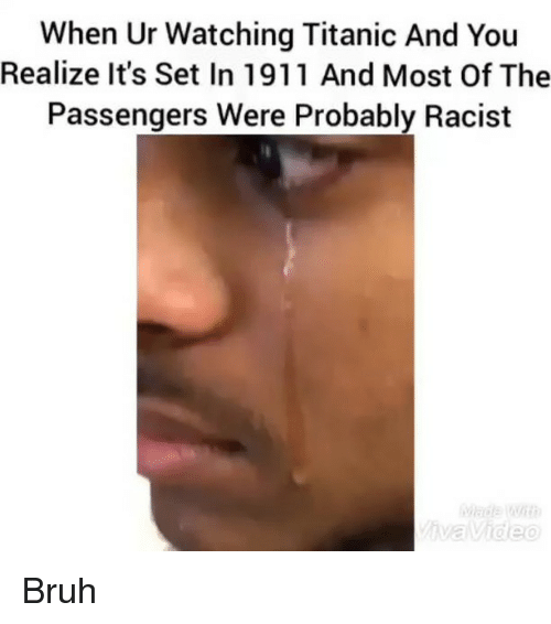Bruh, Funny, and Titanic: When Ur Watching Titanic And You  Realize it's Set In 1911 And Most Of The  Passengers Were Probably Racist  ive Video Bruh