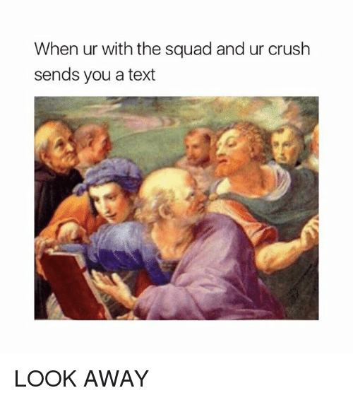 Squade: When ur with the squad and ur crush  sends you a text LOOK AWAY