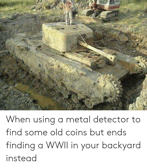 metal detector: When using a metal detector to find some old coins but ends finding a WWII in your backyard instead