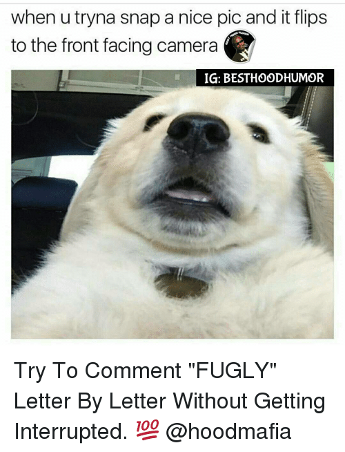 "fugly: when utryna snap a nice pic and it flips  to the front facing camera  IG: BESTHOODHUMOR Try To Comment ""FUGLY"" Letter By Letter Without Getting Interrupted. 💯 @hoodmafia"