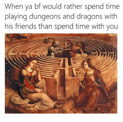 Friends, Time, and Classical Art: When va bf would rather spend time  playing dungeons and dragons with  his friends than spend time with you