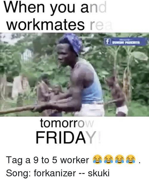 9 to 5: When vou an  workmates re  tomorro  FRIDAY Tag a 9 to 5 worker 😂😂😂😂 . Song: forkanizer -- skuki