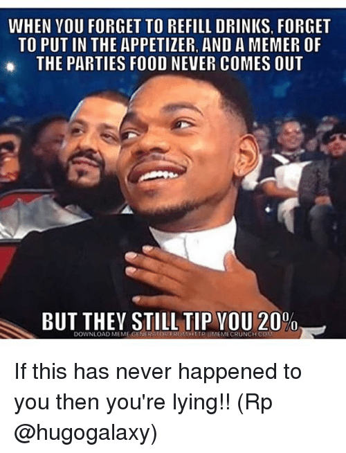 Appetizer: WHEN VOU FORGET TO REFILL DRINKS, FORGET  TO PUT IN THE APPETIZER, AND A MEMER OF  THE PARTIES FOOD NEVER COMES OUT  BUT THEY STILL TIP VOU 20%  DOWNLOAD MEME GENER TOR EROMHTTPIMEMECRUNCH CON If this has never happened to you then you're lying!! (Rp @hugogalaxy)