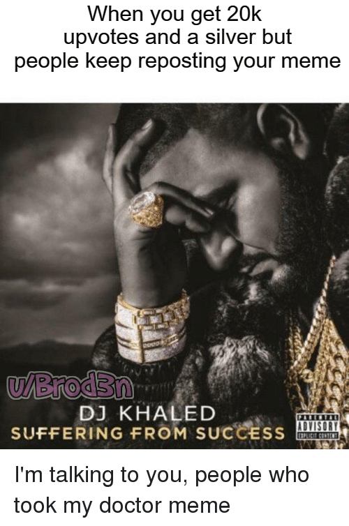 Doctor Meme: When vou get 20k  upvotes and a silver but  people keep reposting your meme  u/Brod3n  DJ KHALED  SUFFER! N G FROM SUCCEss  P14