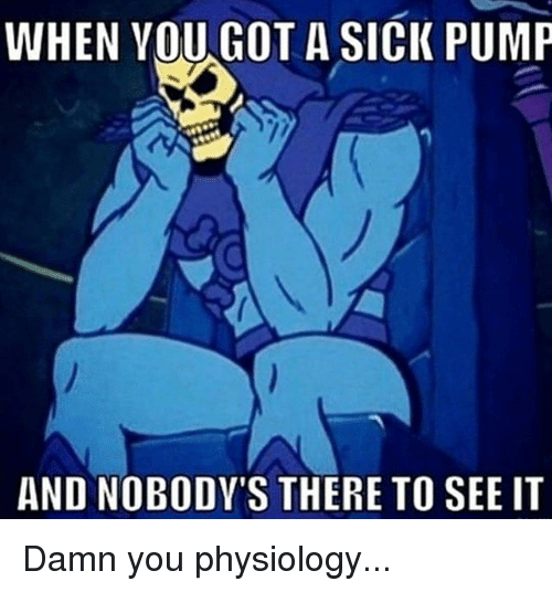 Gym, Sick, and Got: WHEN VOU GOT A SICK PUMP  AND NOBODY'S THERE TO SEE IT Damn you physiology...