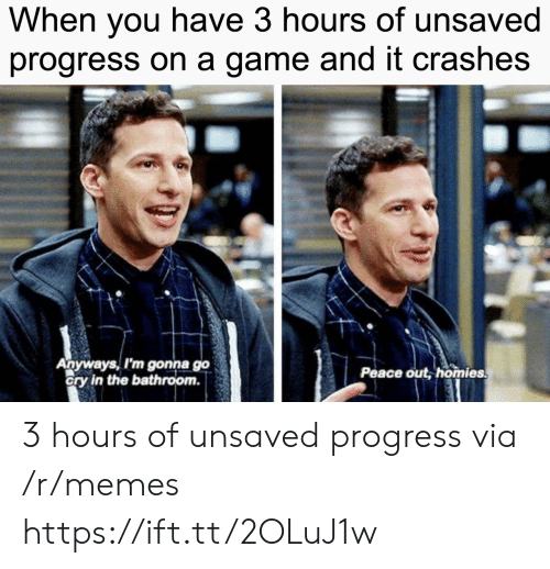 peace out: When vou have 3 hours of unsaved  progress on a game and it crashes  Anyways, I'm gonna go  ory in the bathroom.  Peace out, homies 3 hours of unsaved progress via /r/memes https://ift.tt/2OLuJ1w