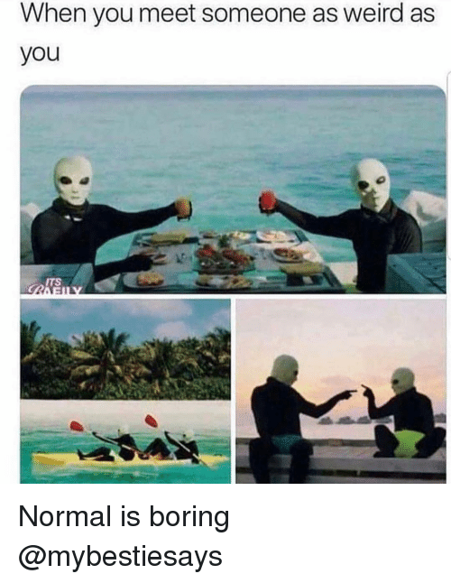 Weird, Girl Memes, and You: When vou meet someone as weird as  you  ITS Normal is boring @mybestiesays