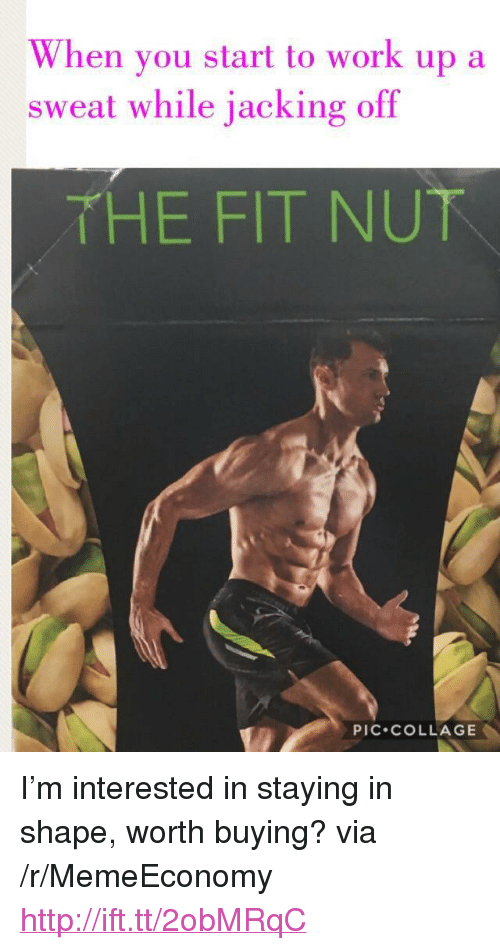 "jacking off: When vou start to work up a  sweat while jacking off  THE FIT NU下  PIC.COLLAGE <p>I'm interested in staying in shape, worth buying? via /r/MemeEconomy <a href=""http://ift.tt/2obMRqC"">http://ift.tt/2obMRqC</a></p>"