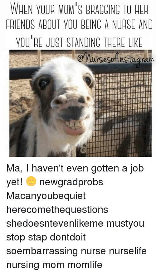Friends, Memes, and Moms: WHEN VOUR MOM'S BRACCING TO HER  FRIENDS ABOUT YOU BEING A NURSE AND  YOU'RE JUST STANDING THERE LIK Ma, I haven't even gotten a job yet! 😑 newgradprobs Macanyoubequiet herecomethequestions shedoesntevenlikeme mustyou stop stap dontdoit soembarrassing nurse nurselife nursing mom momlife
