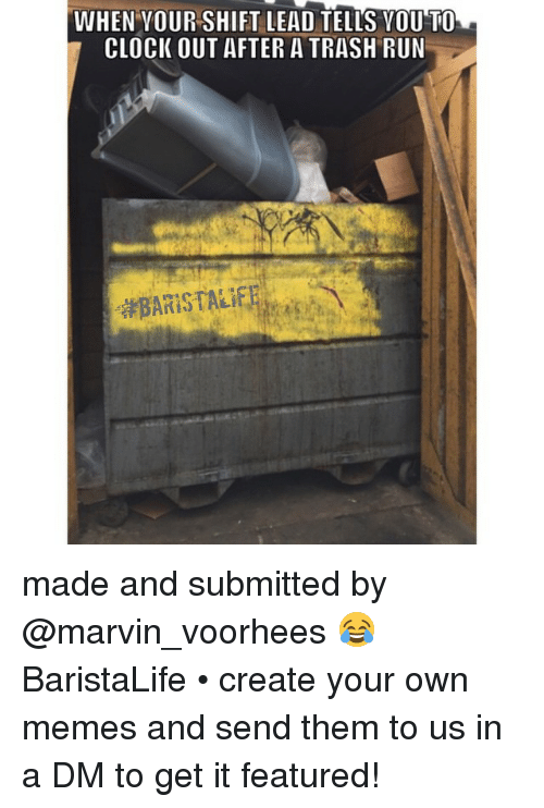 Creat Your Own Meme: WHEN VOUR SHIFT LEAD TELLS VOUTO  CLOCK OUT AFTER A TRASH RUN made and submitted by @marvin_voorhees 😂 BaristaLife • create your own memes and send them to us in a DM to get it featured!