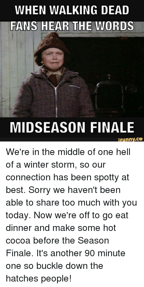 winter storm: WHEN WALKING DEAD  FANS HEAR THE WORDS  MIDSEASON FINALE  ifunny.ce We're in the middle of one hell of a winter storm, so our connection has been spotty at best. Sorry we haven't been able to share too much with you today.  Now we're off to go eat dinner and make some hot cocoa before the Season Finale. It's another 90 minute one so buckle down the hatches people!