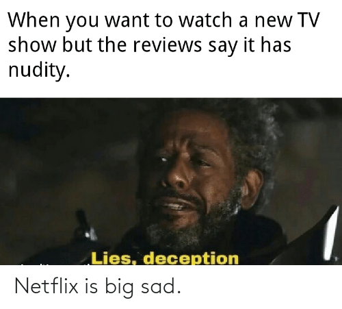 New Tv: When want to watch a new TV  show but the reviews say it has  nudity.  you  Lies, deception Netflix is big sad.