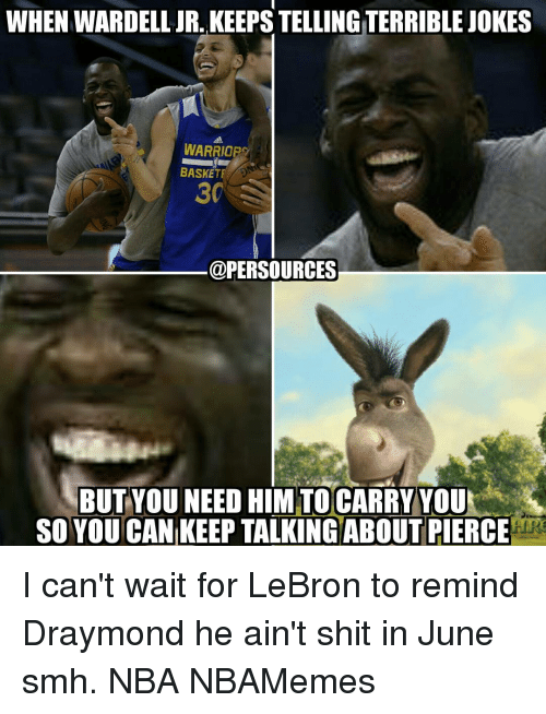 Memes, Lebron, and 🤖: WHEN WARDELL JR., KEEPS TELLINGTERRIBLE JOKES  WARRIORS  BASKETE  @PERSOURCES  BUT YOU NEED HIMTOCARRY YOUM  SO YOU CAN KEEP TALKING ABOUT PIERCE I can't wait for LeBron to remind Draymond he ain't shit in June smh. NBA NBAMemes