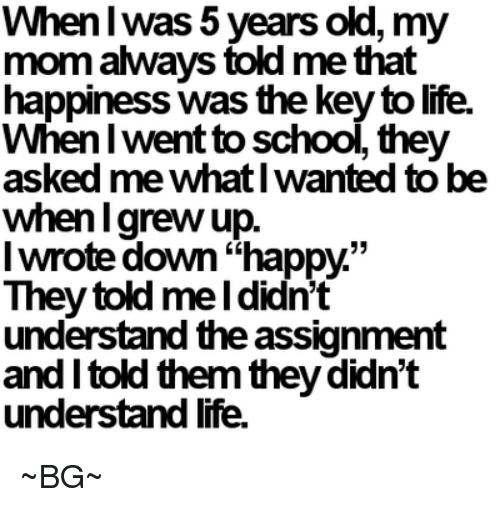 "Memes, 🤖, and Key: When was 5 years old, my  mom aways told me that  happiness Was the key tolife.  When I  went to school, the  asked me whatlwanted to be  when grew up  I wrote down""happy.""  They told me Ididn't  understand theassignment  and told them theydidn't  understand life. ~BG~"